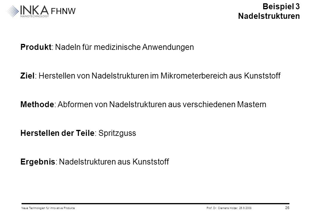 FHNW 26.9.2008Neue Technologien für innovative ProdukteProf. Dr. Clemens Holzer, 26 Produkt: Nadeln für medizinische Anwendungen Ziel: Herstellen von