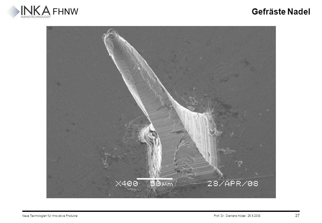 FHNW 26.9.2008Neue Technologien für innovative ProdukteProf. Dr. Clemens Holzer, 27 Gefräste Nadel