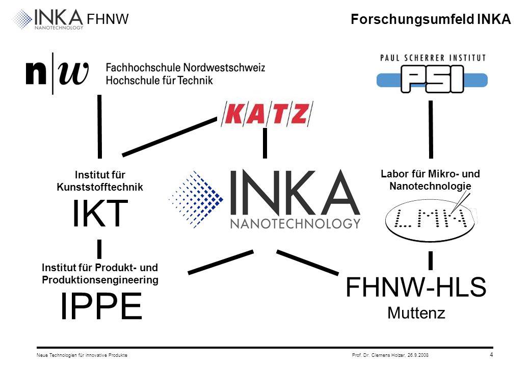 FHNW 26.9.2008Neue Technologien für innovative ProdukteProf. Dr. Clemens Holzer, 4 Forschungsumfeld INKA Institut für Kunststofftechnik IKT Institut f