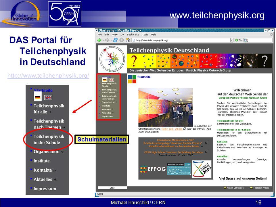 Michael Hauschild / CERN 16 www.teilchenphysik.org DAS Portal für Teilchenphysik in Deutschland http://www.teilchenphysik.org/ Schulmaterialien