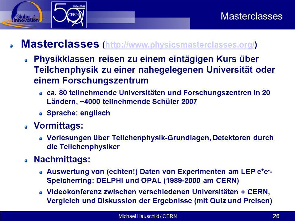 Michael Hauschild / CERN 26 Masterclasses Masterclasses (http://www.physicsmasterclasses.org/)http://www.physicsmasterclasses.org/ Physikklassen reisen zu einem eintägigen Kurs über Teilchenphysik zu einer nahegelegenen Universität oder einem Forschungszentrum ca.