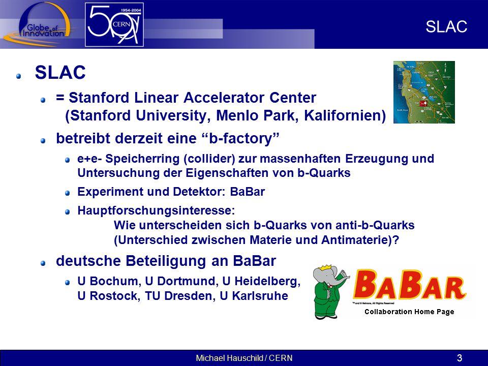 Michael Hauschild / CERN 3 SLAC = Stanford Linear Accelerator Center (Stanford University, Menlo Park, Kalifornien) betreibt derzeit eine b-factory e+e- Speicherring (collider) zur massenhaften Erzeugung und Untersuchung der Eigenschaften von b-Quarks Experiment und Detektor: BaBar Hauptforschungsinteresse: Wie unterscheiden sich b-Quarks von anti-b-Quarks (Unterschied zwischen Materie und Antimaterie).