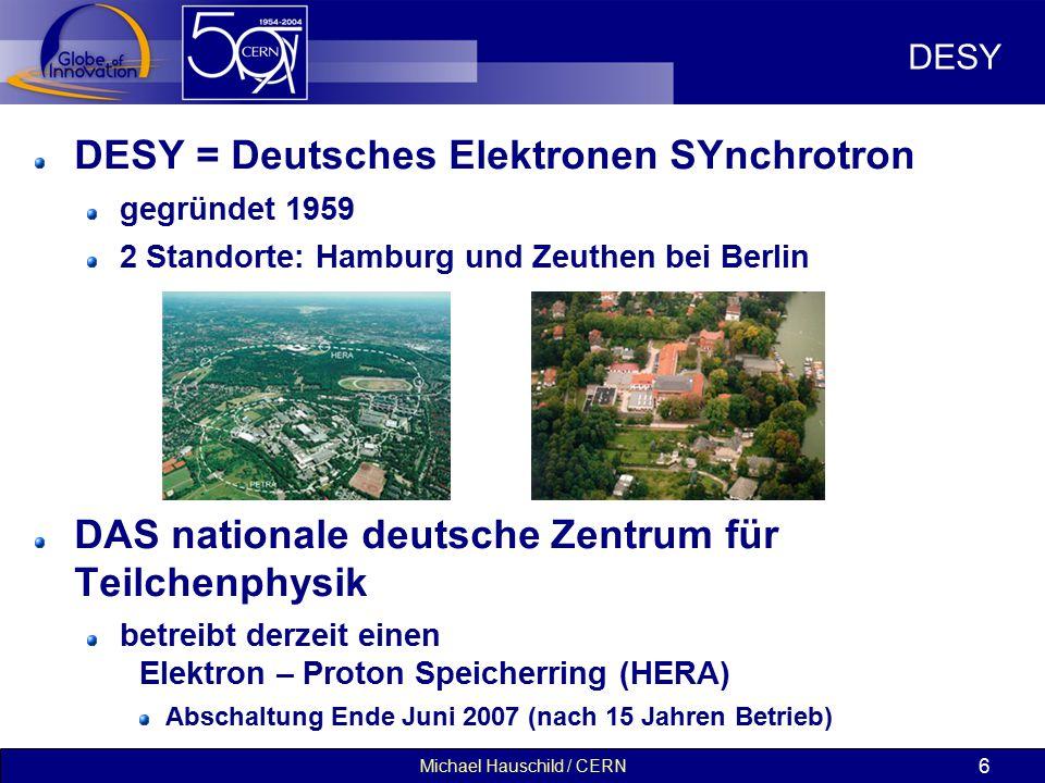 Michael Hauschild / CERN 6 DESY DESY = Deutsches Elektronen SYnchrotron gegründet 1959 2 Standorte: Hamburg und Zeuthen bei Berlin DAS nationale deutsche Zentrum für Teilchenphysik betreibt derzeit einen Elektron – Proton Speicherring (HERA) Abschaltung Ende Juni 2007 (nach 15 Jahren Betrieb)
