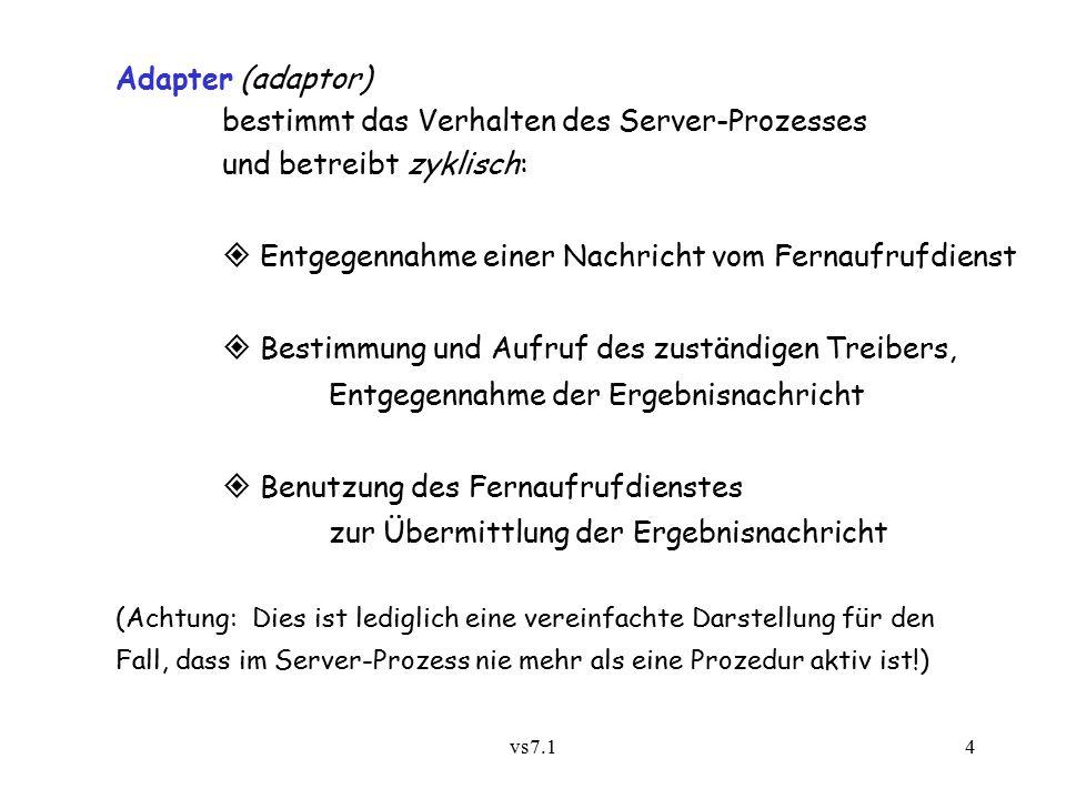 vs7.14 Adapter (adaptor) bestimmt das Verhalten des Server-Prozesses und betreibt zyklisch:  Entgegennahme einer Nachricht vom Fernaufrufdienst  Bestimmung und Aufruf des zuständigen Treibers, Entgegennahme der Ergebnisnachricht  Benutzung des Fernaufrufdienstes zur Übermittlung der Ergebnisnachricht (Achtung: Dies ist lediglich eine vereinfachte Darstellung für den Fall, dass im Server-Prozess nie mehr als eine Prozedur aktiv ist!)