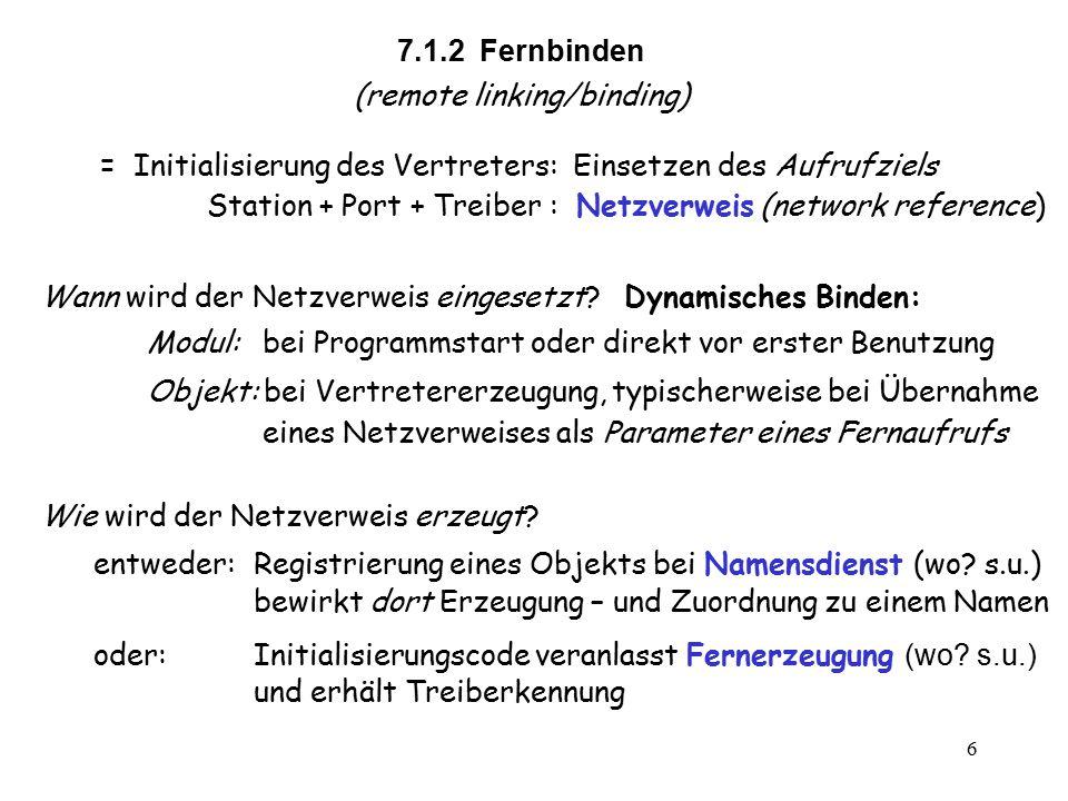 6 7.1.2 Fernbinden (remote linking/binding) = Initialisierung des Vertreters: Einsetzen des Aufrufziels Station + Port + Treiber : Netzverweis (network reference) Wie wird der Netzverweis erzeugt.