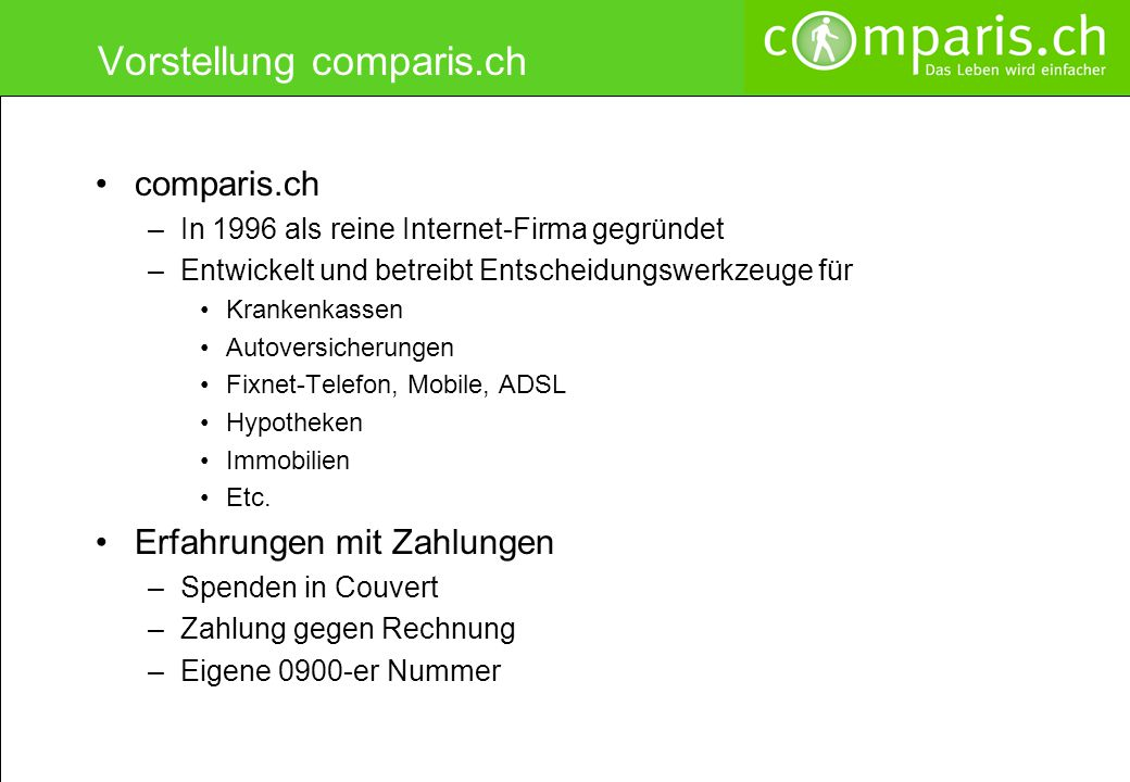 Vorstellung comparis.ch comparis.ch –In 1996 als reine Internet-Firma gegründet –Entwickelt und betreibt Entscheidungswerkzeuge für Krankenkassen Autoversicherungen Fixnet-Telefon, Mobile, ADSL Hypotheken Immobilien Etc.