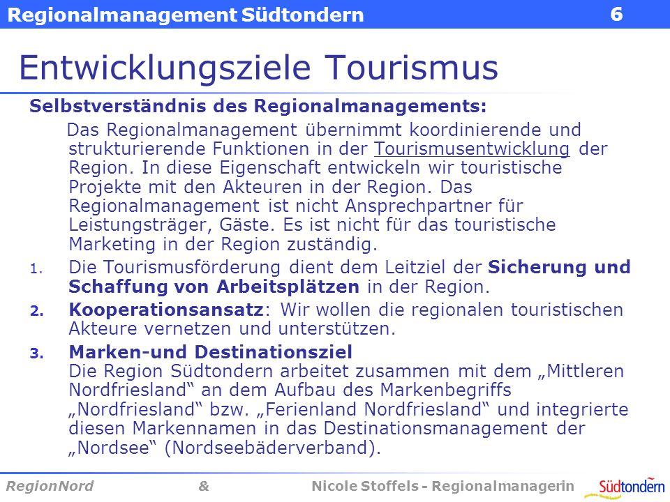 Regionalmanagement Südtondern RegionNord & Nicole Stoffels - Regionalmanagerin 6 Entwicklungsziele Tourismus Selbstverständnis des Regionalmanagements: Das Regionalmanagement übernimmt koordinierende und strukturierende Funktionen in der Tourismusentwicklung der Region.