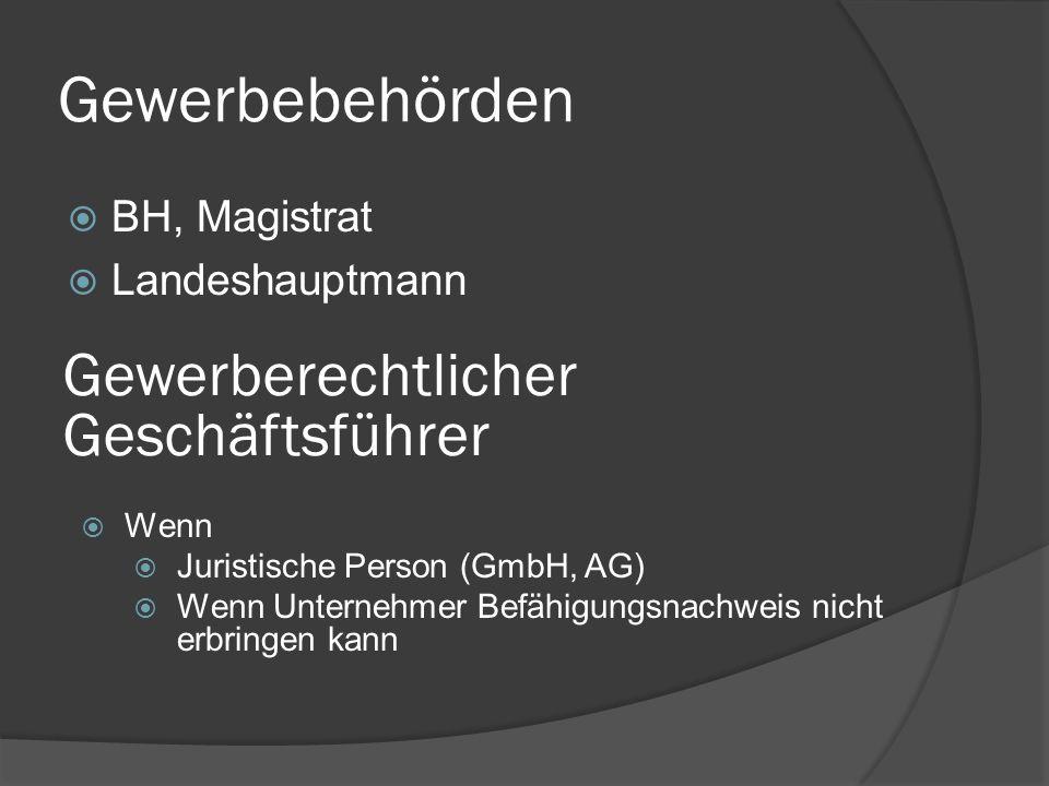 Gewerbebehörden  BH, Magistrat  Landeshauptmann Gewerberechtlicher Geschäftsführer  Wenn  Juristische Person (GmbH, AG)  Wenn Unternehmer Befähigungsnachweis nicht erbringen kann