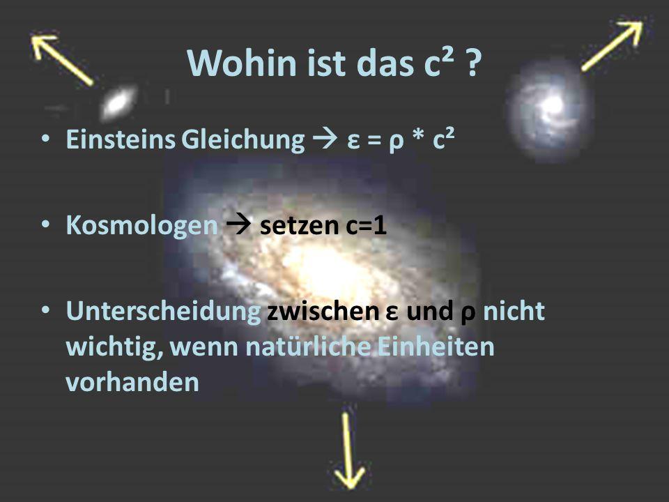 Wohin ist das c² ? Einsteins Gleichung  ε = ρ * c² Kosmologen  setzen c=1 Unterscheidung zwischen ε und ρ nicht wichtig, wenn natürliche Einheiten v
