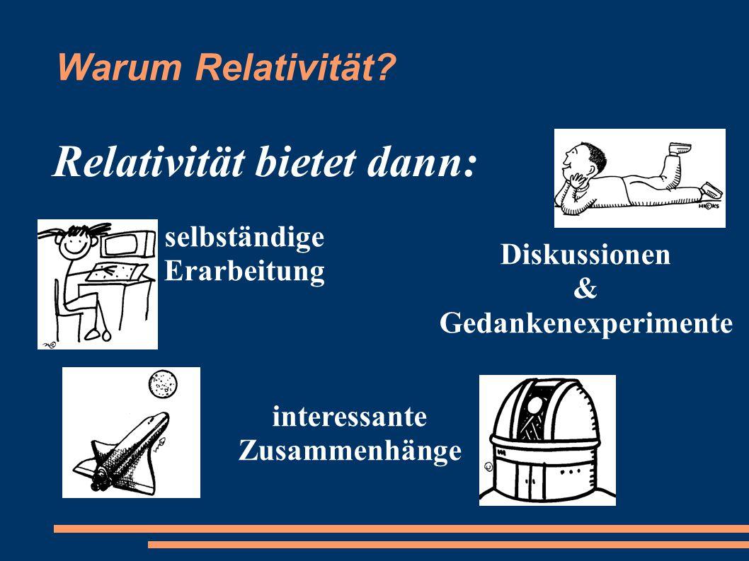 Warum Relativität? Relativität bietet dann: selbständige Erarbeitung interessante Zusammenhänge Diskussionen & Gedankenexperimente