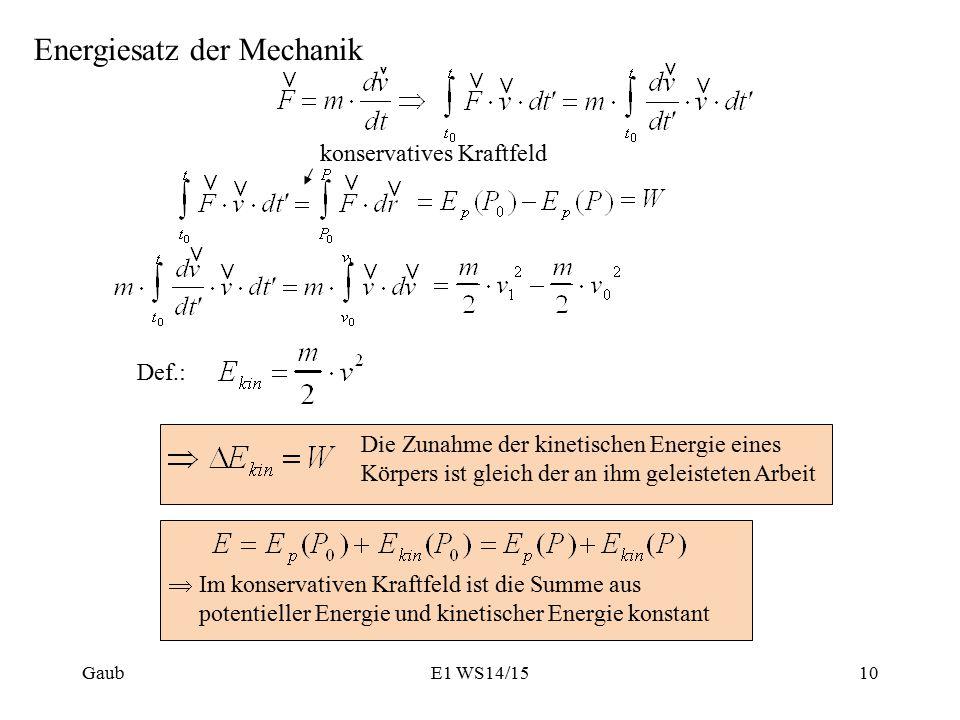 Energiesatz der Mechanik konservatives Kraftfeld Def.: Die Zunahme der kinetischen Energie eines Körpers ist gleich der an ihm geleisteten Arbeit  Im konservativen Kraftfeld ist die Summe aus potentieller Energie und kinetischer Energie konstant GaubE1 WS14/1510