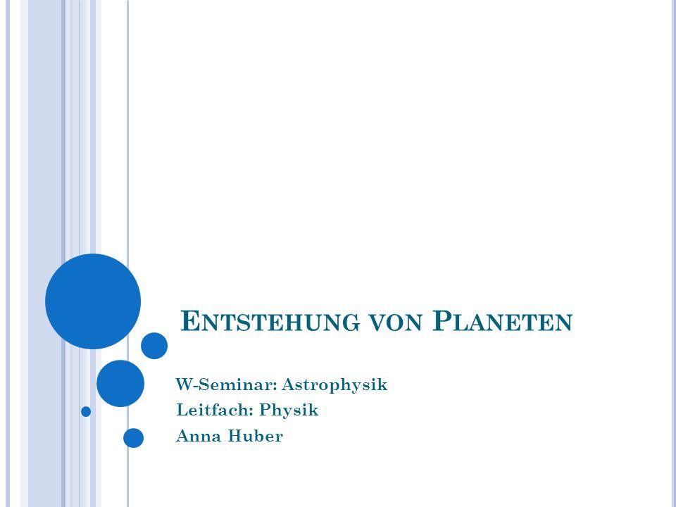 E NTSTEHUNG VON P LANETEN W-Seminar: Astrophysik Leitfach: Physik Anna Huber