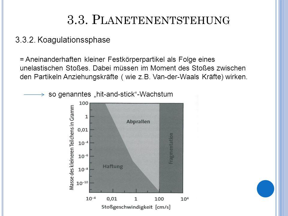 3.3. P LANETENENTSTEHUNG 3.3.2. Koagulationssphase = Aneinanderhaften kleiner Festkörperpartikel als Folge eines unelastischen Stoßes. Dabei müssen im