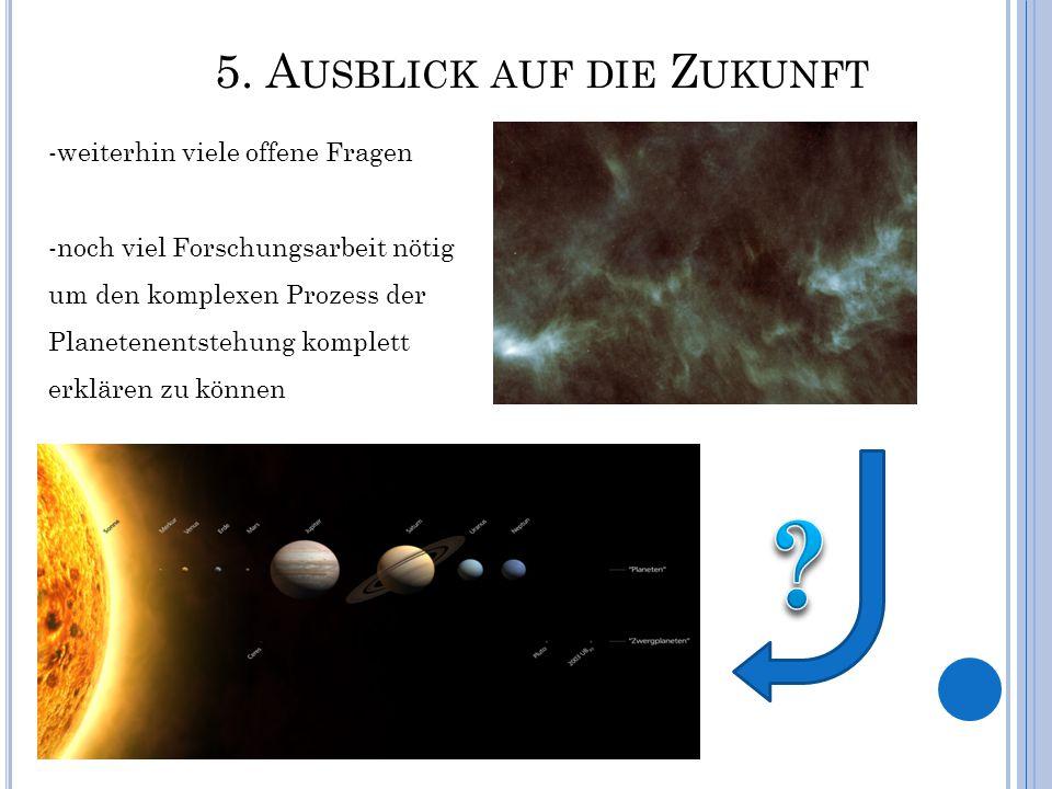 5. A USBLICK AUF DIE Z UKUNFT -weiterhin viele offene Fragen -noch viel Forschungsarbeit nötig um den komplexen Prozess der Planetenentstehung komplet