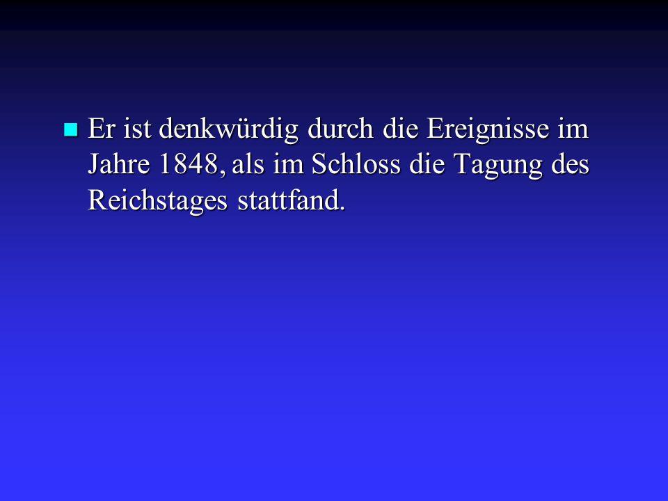 Er ist denkwürdig durch die Ereignisse im Jahre 1848, als im Schloss die Tagung des Reichstages stattfand. Er ist denkwürdig durch die Ereignisse im J