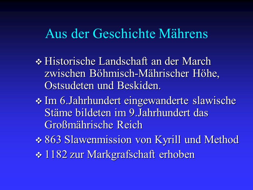 Aus der Geschichte Mährens  1423 (endgültig 1526) kam das Land an die Habsburger  1849 österreichisches Kronland  1918 gehörte Mähren zur Tschechoslowakei  1939-1945 Reichsprotektorat Böhmen und Mähren  1945 gehörte das Land zur wiedererstandenen Tschechoslowakei  Seit 1990 gehört Mähren zu Tschechien