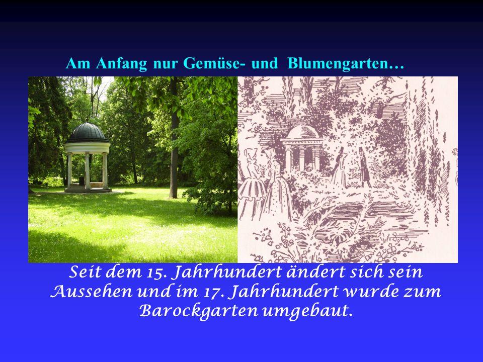 Am Anfang nur Gemüse- und Blumengarten… Seit dem 15. Jahrhundert ändert sich sein Aussehen und im 17. Jahrhundert wurde zum Barockgarten umgebaut.