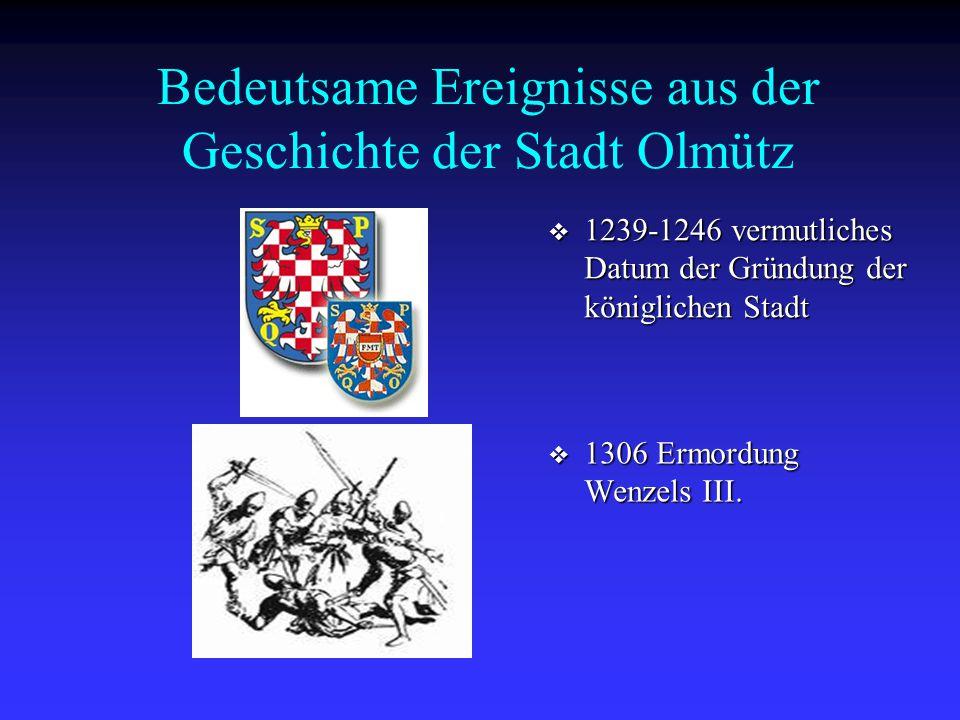 Bedeutsame Ereignisse aus der Geschichte der Stadt Olmütz  1239-1246 vermutliches Datum der Gründung der königlichen Stadt  1306 Ermordung Wenzels I