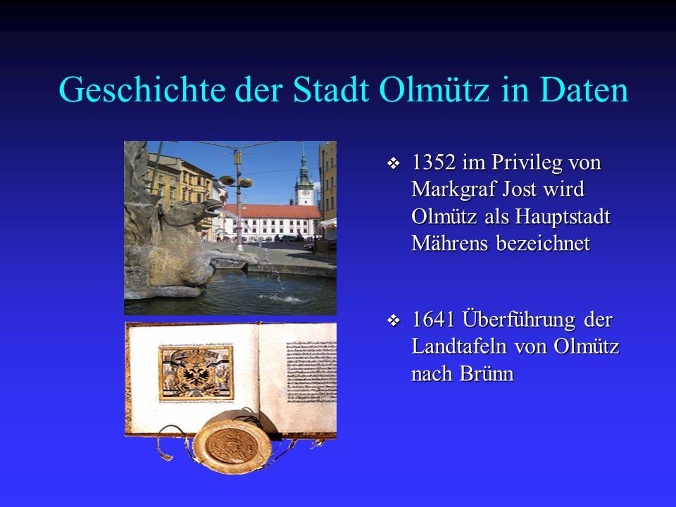 Geschichte der Stadt Olmütz in Daten  1352 im Privileg von Markgraf Jost wird Olmütz als Hauptstadt Mährens bezeichnet  1641 Überführung der Landtaf