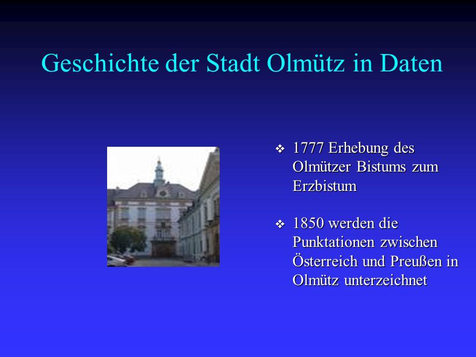 Geschichte der Stadt Olmütz in Daten  1777 Erhebung des Olmützer Bistums zum Erzbistum  1850 werden die Punktationen zwischen Österreich und Preußen