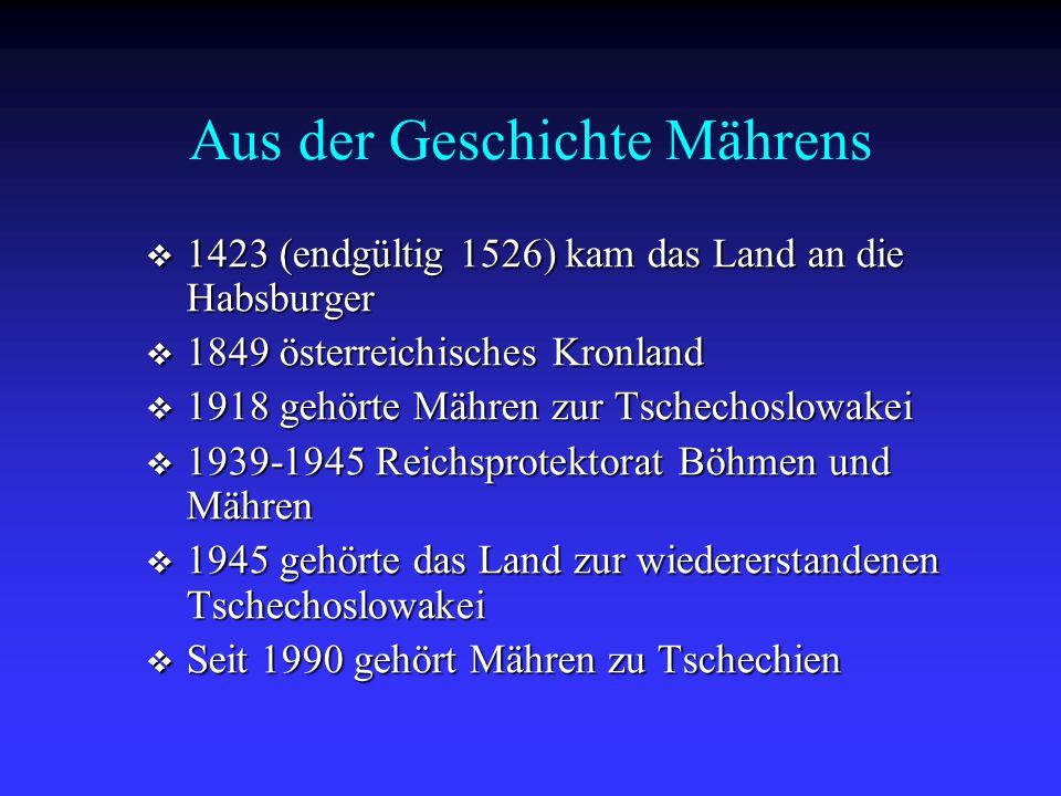 Aus der Geschichte Mährens  1423 (endgültig 1526) kam das Land an die Habsburger  1849 österreichisches Kronland  1918 gehörte Mähren zur Tschechos