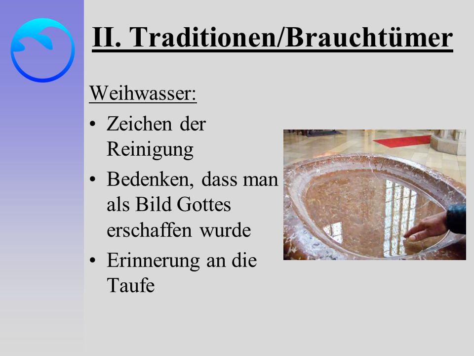 II. Traditionen/Brauchtümer Weihwasser: Zeichen der Reinigung Bedenken, dass man als Bild Gottes erschaffen wurde Erinnerung an die Taufe