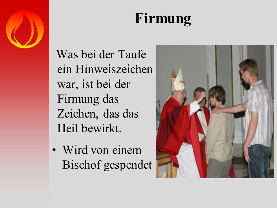 Firmung Was bei der Taufe ein Hinweiszeichen war, ist bei der Firmung das Zeichen, das das Heil bewirkt. Wird von einem Bischof gespendet