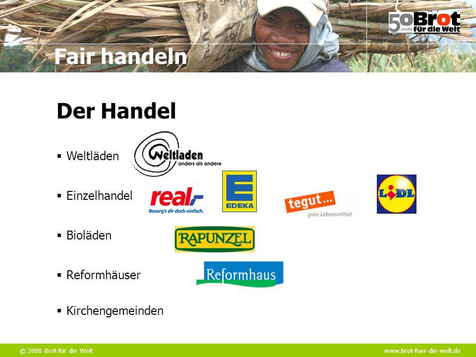 © 2008 Brot für die Weltwww.brot-fuer-die-welt.de Fair handeln  Weltläden  Einzelhandel  Bioläden  Reformhäuser  Kirchengemeinden Der Handel