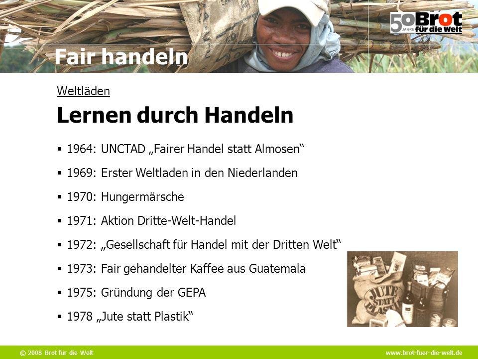 """© 2008 Brot für die Weltwww.brot-fuer-die-welt.de Fair handeln  1964: UNCTAD """"Fairer Handel statt Almosen""""  1969: Erster Weltladen in den Niederland"""
