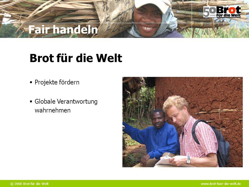 © 2008 Brot für die Weltwww.brot-fuer-die-welt.de Fair handeln  Projekte fördern  Globale Verantwortung wahrnehmen Brot für die Welt