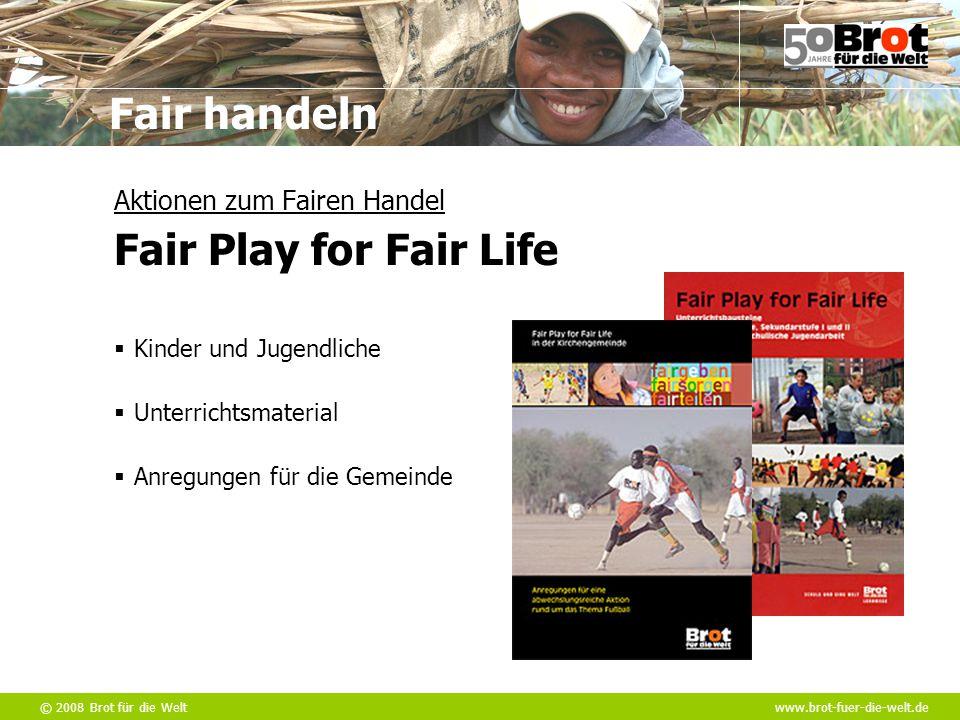 © 2008 Brot für die Weltwww.brot-fuer-die-welt.de Fair handeln  Unterrichtsmaterial Aktionen zum Fairen Handel Fair Play for Fair Life  Kinder und J