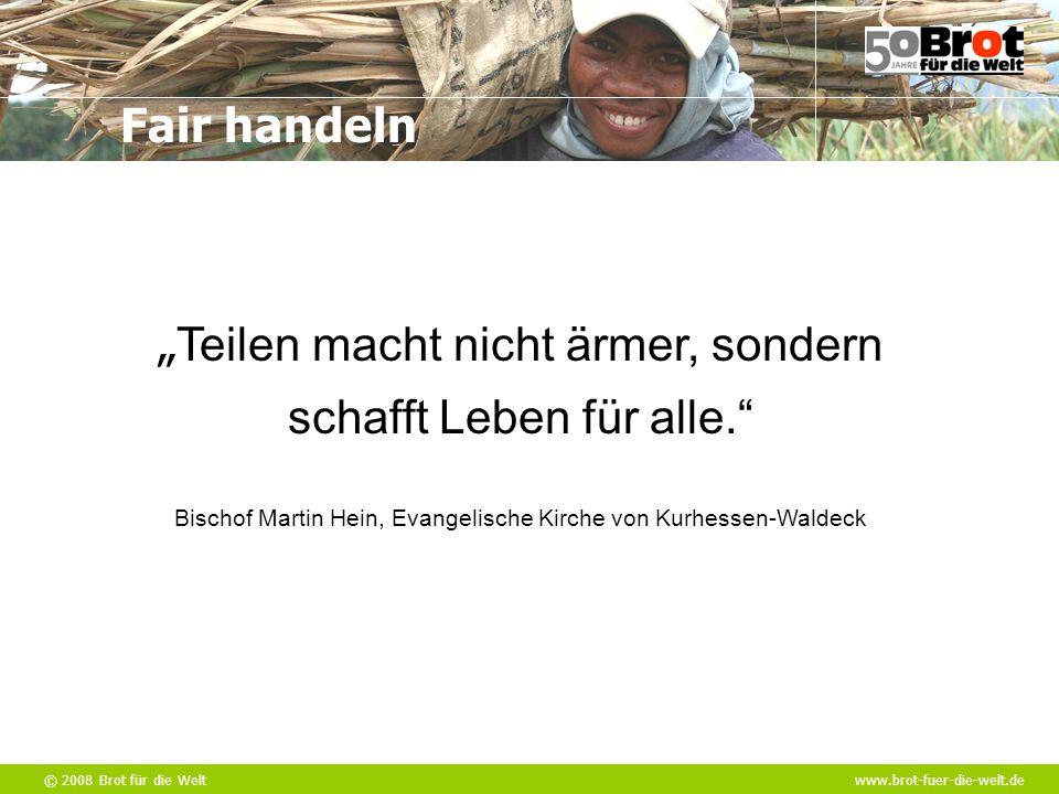 """© 2008 Brot für die Weltwww.brot-fuer-die-welt.de Fair handeln """" Teilen macht nicht ärmer, sondern schafft Leben für alle."""" Bischof Martin Hein, Evang"""