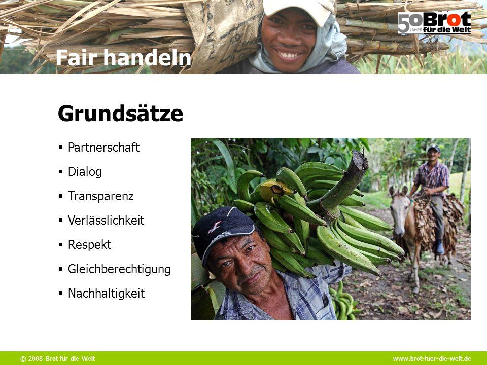 © 2008 Brot für die Weltwww.brot-fuer-die-welt.de Fair handeln Grundsätze  Transparenz  Dialog  Partnerschaft  Verlässlichkeit  Respekt  Gleichb