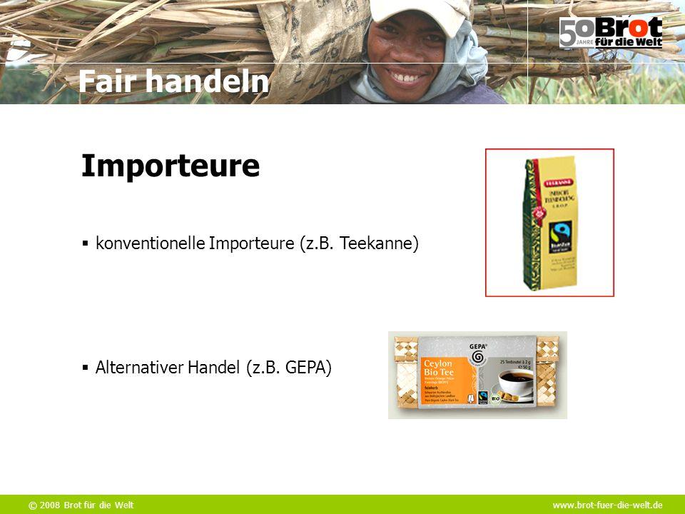 © 2008 Brot für die Weltwww.brot-fuer-die-welt.de Fair handeln  konventionelle Importeure (z.B. Teekanne)  Alternativer Handel (z.B. GEPA) Importeur