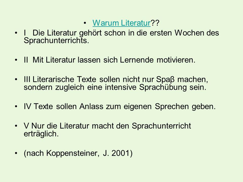 Warum Literatur??Warum Literatur I Die Literatur gehört schon in die ersten Wochen des Sprachunterrichts. II Mit Literatur lassen sich Lernende motivi