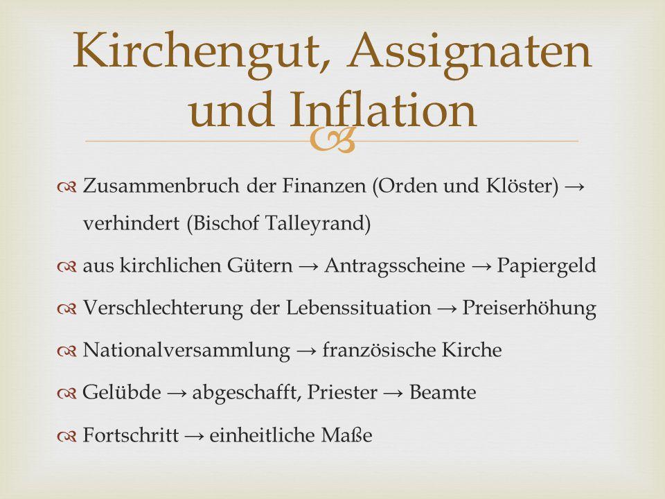   Zusammenbruch der Finanzen (Orden und Klöster) → verhindert (Bischof Talleyrand)  aus kirchlichen Gütern → Antragsscheine → Papiergeld  Verschle