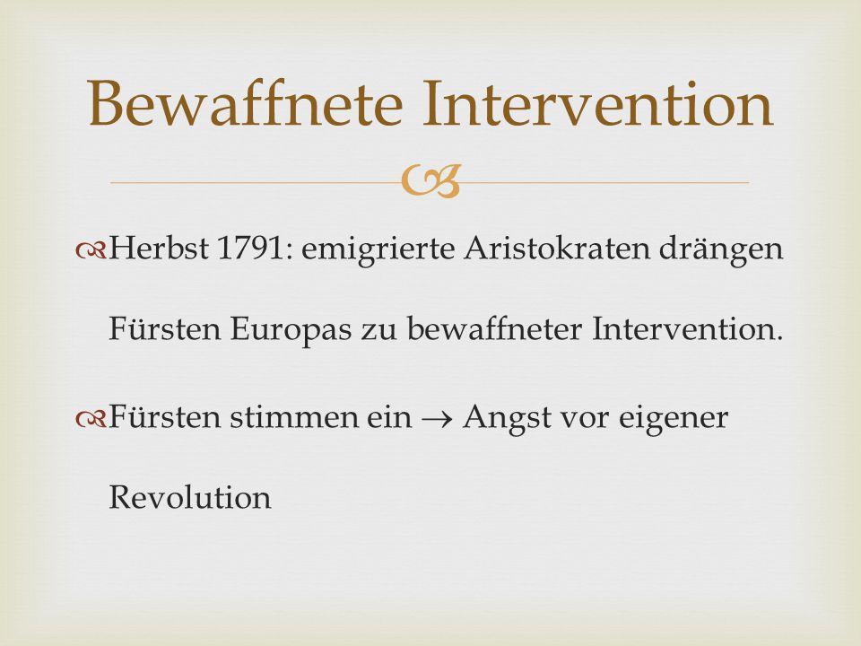   Herbst 1791: emigrierte Aristokraten drängen Fürsten Europas zu bewaffneter Intervention.  Fürsten stimmen ein  Angst vor eigener Revolution Bew