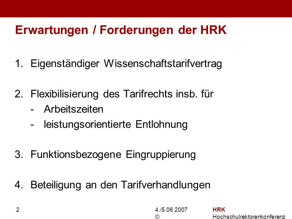4./5.06.2007 © HRK Hochschulrektorenkonferenz 2 Erwartungen / Forderungen der HRK 1.Eigenständiger Wissenschaftstarifvertrag 2.Flexibilisierung des Tarifrechts insb.