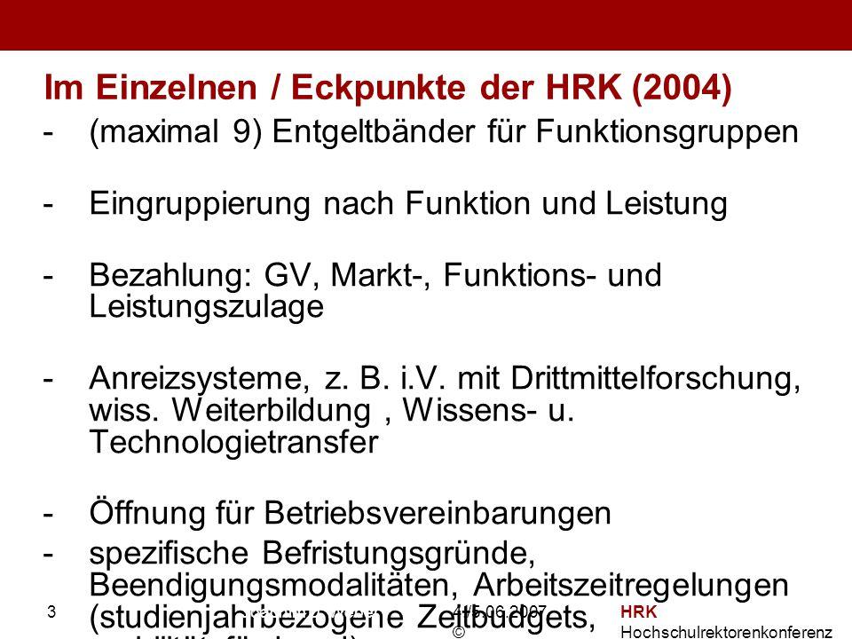 4./5.06.2007 © HRK Hochschulrektorenkonferenz 3 Im Einzelnen / Eckpunkte der HRK (2004) -(maximal 9) Entgeltbänder für Funktionsgruppen -Eingruppierung nach Funktion und Leistung -Bezahlung: GV, Markt-, Funktions- und Leistungszulage -Anreizsysteme, z.