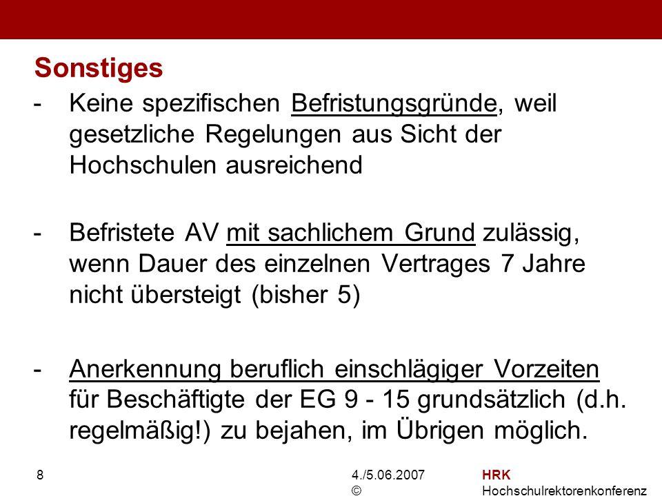 4./5.06.2007 © HRK Hochschulrektorenkonferenz 8 Sonstiges -Keine spezifischen Befristungsgründe, weil gesetzliche Regelungen aus Sicht der Hochschulen ausreichend -Befristete AV mit sachlichem Grund zulässig, wenn Dauer des einzelnen Vertrages 7 Jahre nicht übersteigt (bisher 5) -Anerkennung beruflich einschlägiger Vorzeiten für Beschäftigte der EG 9 - 15 grundsätzlich (d.h.