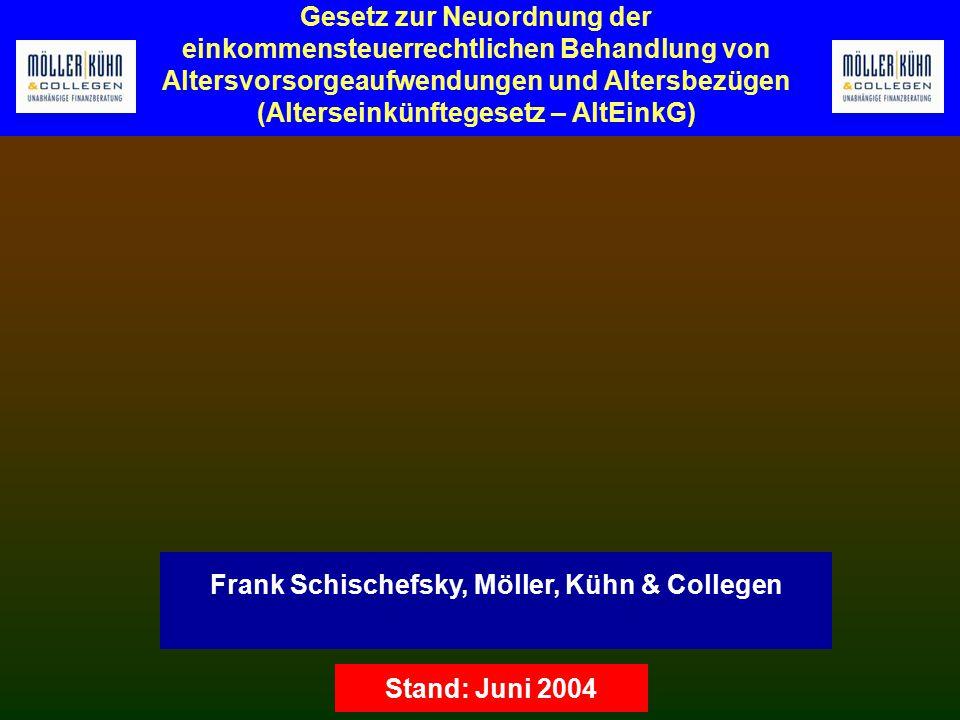 Gesetz zur Neuordnung der einkommensteuerrechtlichen Behandlung von Altersvorsorgeaufwendungen und Altersbezügen (Alterseinkünftegesetz – AltEinkG) Frank Schischefsky, Möller, Kühn & Collegen Stand: Juni 2004