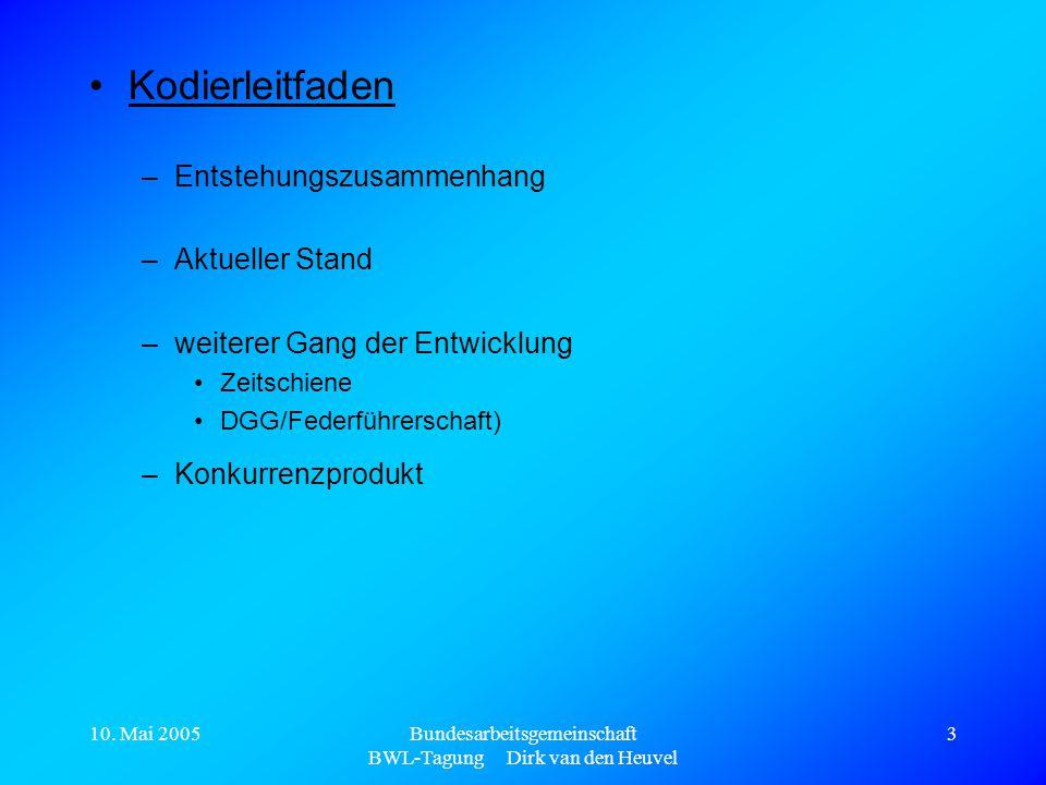 10. Mai 2005Bundesarbeitsgemeinschaft BWL-Tagung Dirk van den Heuvel 3 Kodierleitfaden –Entstehungszusammenhang –Aktueller Stand –weiterer Gang der En