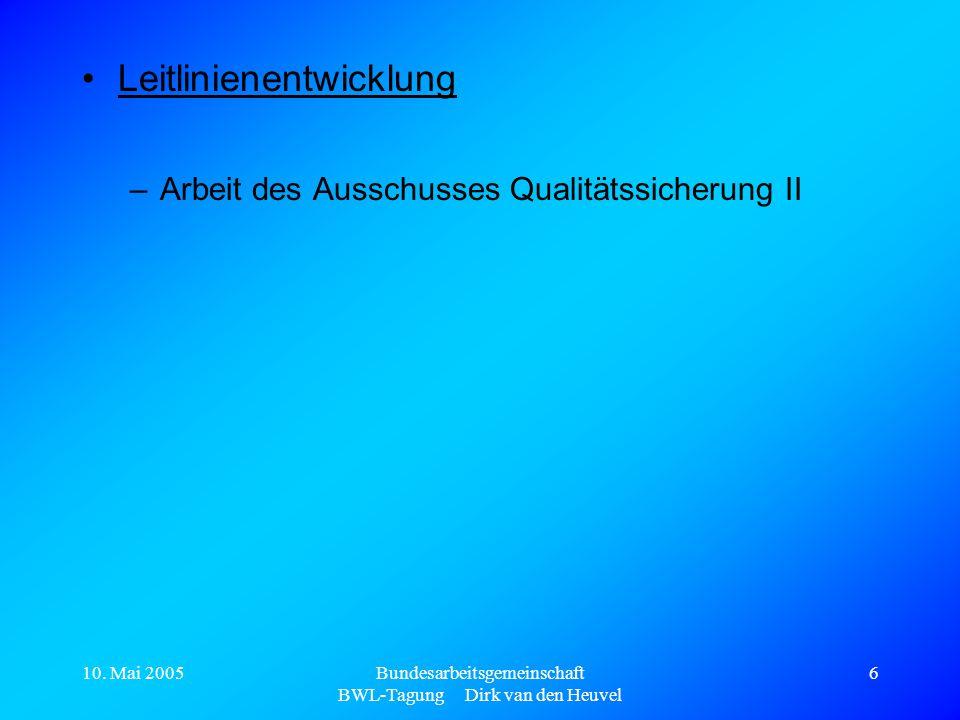 10. Mai 2005Bundesarbeitsgemeinschaft BWL-Tagung Dirk van den Heuvel 6 Leitlinienentwicklung –Arbeit des Ausschusses Qualitätssicherung II