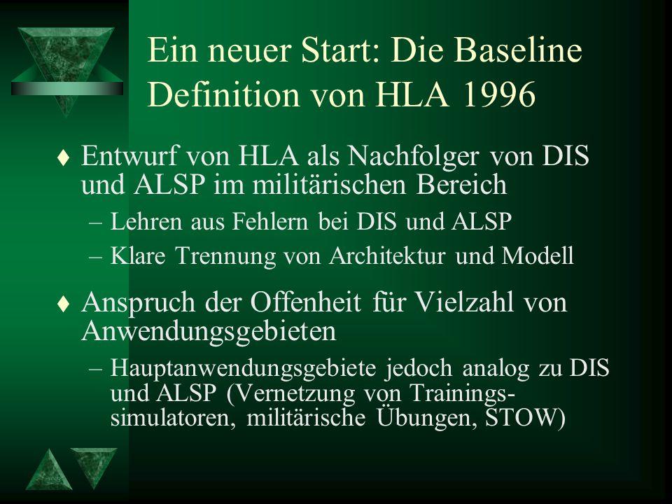 Ein neuer Start: Die Baseline Definition von HLA 1996 t Entwurf von HLA als Nachfolger von DIS und ALSP im militärischen Bereich –Lehren aus Fehlern bei DIS und ALSP –Klare Trennung von Architektur und Modell t Anspruch der Offenheit für Vielzahl von Anwendungsgebieten –Hauptanwendungsgebiete jedoch analog zu DIS und ALSP (Vernetzung von Trainings- simulatoren, militärische Übungen, STOW)