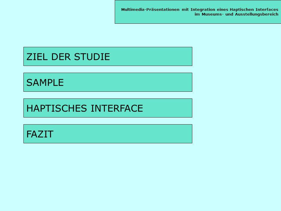 ZIEL DER STUDIE SAMPLE HAPTISCHES INTERFACE FAZIT Multimedia-Präsentationen mit Integration eines Haptischen Interfaces im Museums- und Ausstellungsbereich