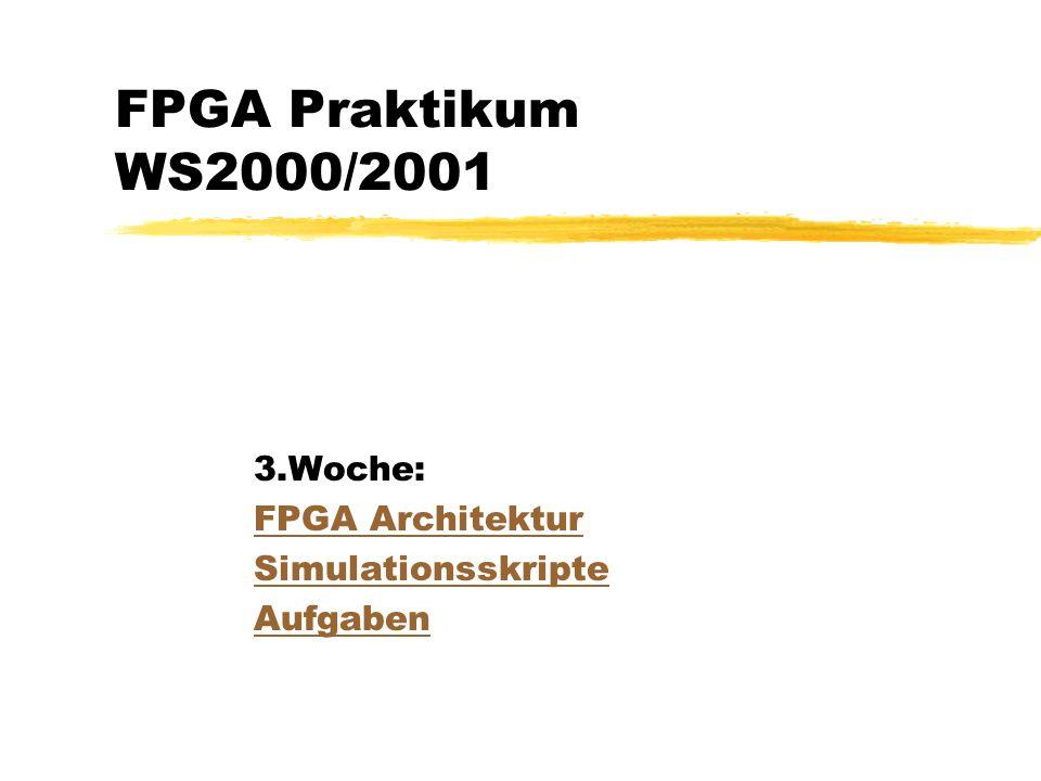 FPGA Praktikum WS2000/2001 3.Woche: FPGA Architektur Simulationsskripte Aufgaben