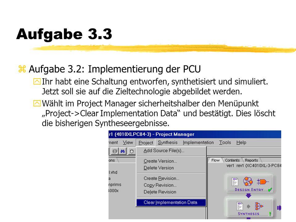 Aufgabe 3.3 zAufgabe 3.2: Implementierung der PCU yIhr habt eine Schaltung entworfen, synthetisiert und simuliert.