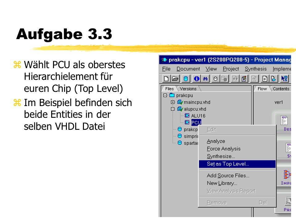 Aufgabe 3.3 zWählt PCU als oberstes Hierarchielement für euren Chip (Top Level) zIm Beispiel befinden sich beide Entities in der selben VHDL Datei
