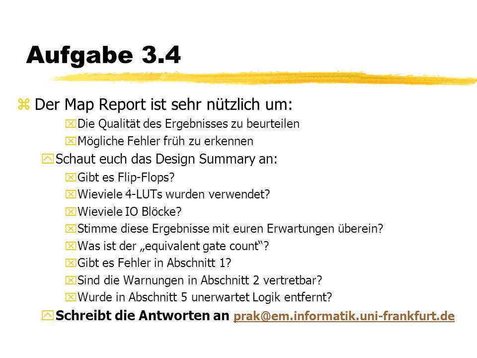 Aufgabe 3.4 zDer Map Report ist sehr nützlich um: xDie Qualität des Ergebnisses zu beurteilen xMögliche Fehler früh zu erkennen ySchaut euch das Design Summary an: xGibt es Flip-Flops.