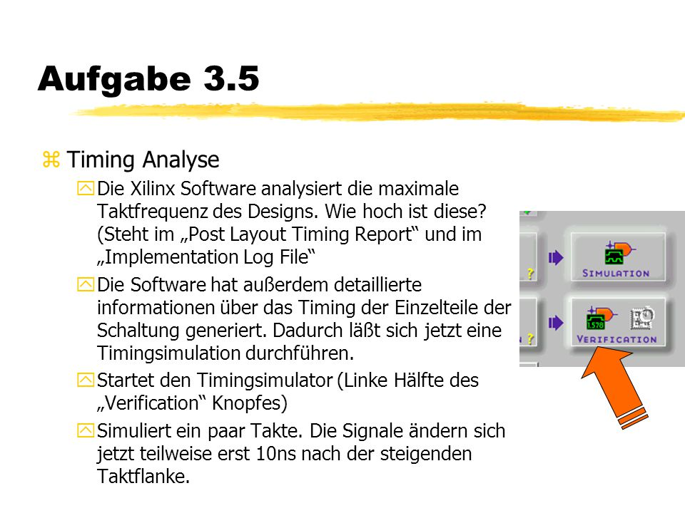Aufgabe 3.5 zTiming Analyse yDie Xilinx Software analysiert die maximale Taktfrequenz des Designs.